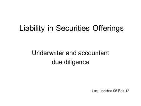 Liability <strong>in</strong> Securities Offerings Underwriter and accountant due diligence Last updated 06 Feb 12.