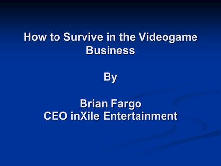 How to Survive in the Videogame Business By Brian Fargo CEO inXile Entertainment How to Survive in the Videogame Business By Brian Fargo CEO inXile Entertainment.