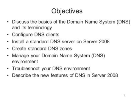 1 Objectives Discuss the basics of the Domain Name System (DNS) and its terminology Configure DNS clients Install a standard DNS server on Server 2008.
