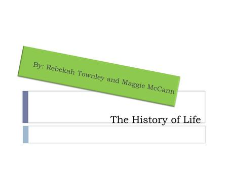 The History of Life By: Rebekah Townley and Maggie McCann.