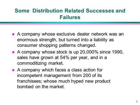 1 Some Distribution Related Successes and Failures l A company whose exclusive dealer network was an enormous strength, but turned into a liability as.