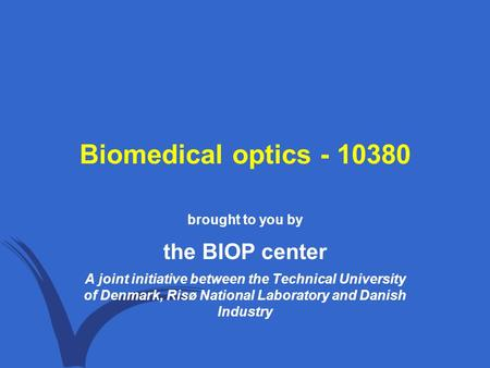 Biomedical optics - 10380 brought to you by the BIOP center A joint initiative between the Technical University of Denmark, Risø National Laboratory and.