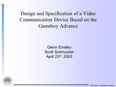 EECS 488 – Embedded Systems Design and Specification of a Video Communication Device Based on the Gameboy Advance Glenn Emelko Scott Schmucker April 23.