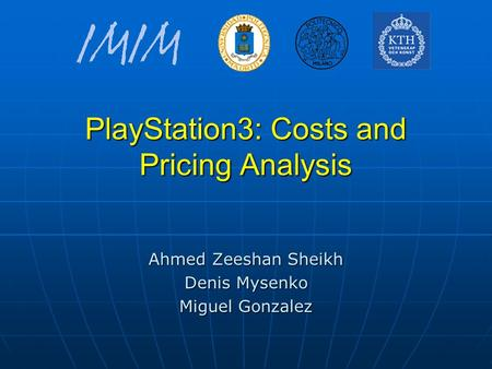 PlayStation3: Costs and Pricing Analysis Ahmed Zeeshan Sheikh Denis Mysenko Miguel Gonzalez.