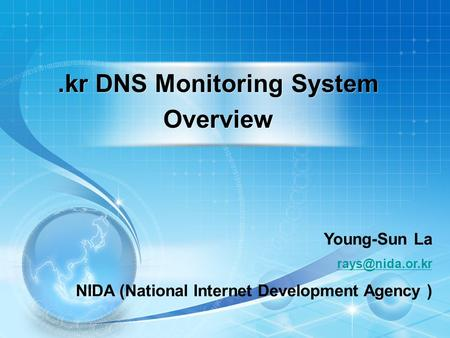1 Young-Sun La NIDA (National Internet Development Agency ).kr DNS Monitoring System Overview.