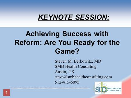 Steven M. Berkowitz, MD SMB Health Consulting Austin, TX 512-415-6095 KEYNOTE SESSION: Achieving Success with Reform: Are.