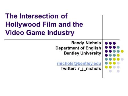 The Intersection of Hollywood Film and the Video Game Industry Randy Nichols Department of English Bentley University Twitter: r_j_nichols.