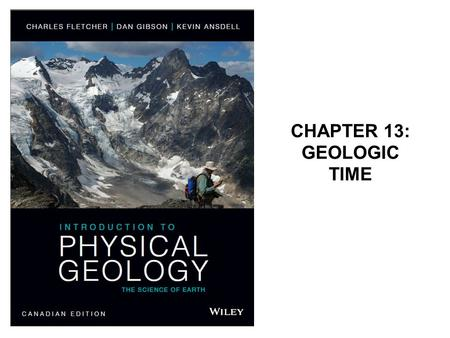 "CHAPTER 13: GEOLOGIC TIME. Geology is the ""Science of Time"" Oldest known rocks on Earth: gneiss of the Nuvvuagittuq greenstone belt, Québec, formed ~4.28."
