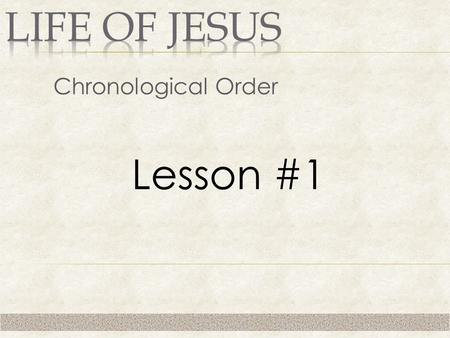 Chronological Order Lesson #1. 1. Study Jesus' life in chronological order.