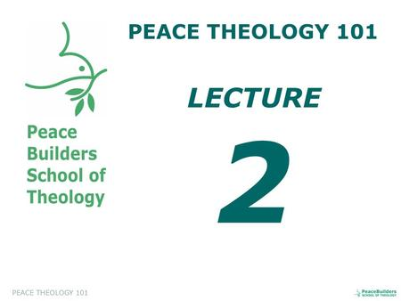 PEACE THEOLOGY 101 LECTURE 2. PEACE THEOLOGY 101 Introduction to Peace Theology. This course will help the students to appreciate and to evaluate a biblical.