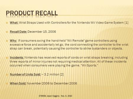 What: Wrist Straps Used with Controllers for the Nintendo Wii Video Game System [1] Recall Date: December 15, 2006 Why: If consumers swing the hand-held.