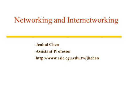 Networking and Internetworking Jenhui Chen Assistant Professor