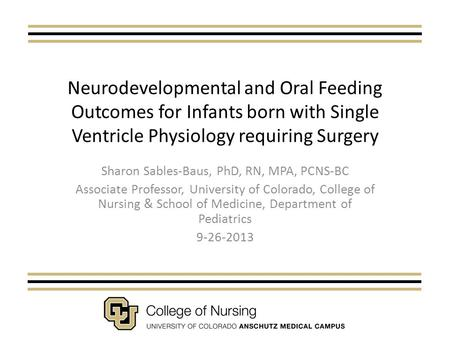 Neurodevelopmental and Oral Feeding Outcomes for <strong>Infants</strong> born with Single Ventricle Physiology requiring Surgery Sharon Sables-Baus, PhD, RN, MPA, PCNS-BC.