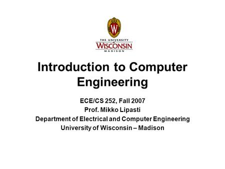 Introduction to Computer Engineering ECE/CS 252, Fall 2007 Prof. Mikko Lipasti Department of Electrical and Computer Engineering University of Wisconsin.