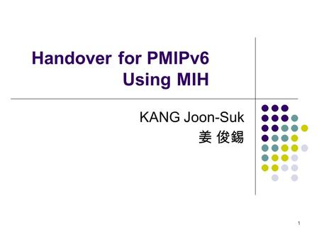 1 Handover for PMIPv6 Using MIH KANG Joon-Suk 姜 俊錫.