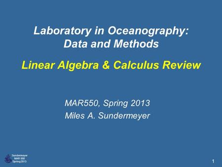 Sundermeyer MAR 550 Spring 2013 1 Laboratory in Oceanography: Data and Methods MAR550, Spring 2013 Miles A. Sundermeyer Linear Algebra & Calculus Review.