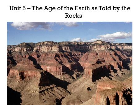 Unit 5 – The Age of the Earth as Told by the Rocks.