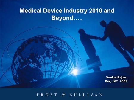 Medical Device Industry 2010 and Beyond….. Venkat Rajan Dec, 16 th 2009.