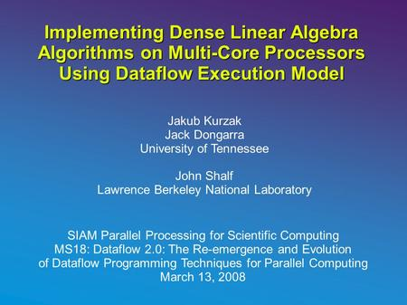Implementing Dense Linear Algebra Algorithms on Multi-Core Processors Using Dataflow Execution Model Jakub Kurzak Jack Dongarra University of Tennessee.