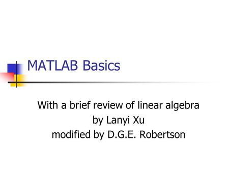 MATLAB Basics With a brief review of linear algebra by Lanyi Xu modified by D.G.E. Robertson.