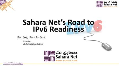 By: Eng. Kais Al-Essa Founder VP, Sales & Marketing Sahara Net's Road to IPv6 Readiness.