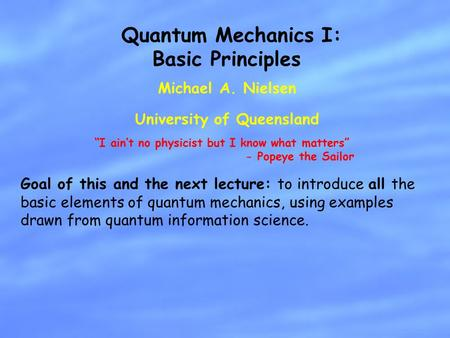 Michael A. Nielsen University of Queensland Quantum Mechanics I: Basic Principles Goal of this and the next lecture: to introduce all the basic elements.