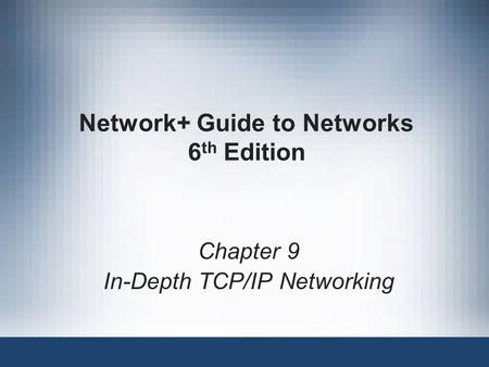 Network+ Guide to Networks 6 th Edition Chapter 9 In-Depth TCP/IP Networking.