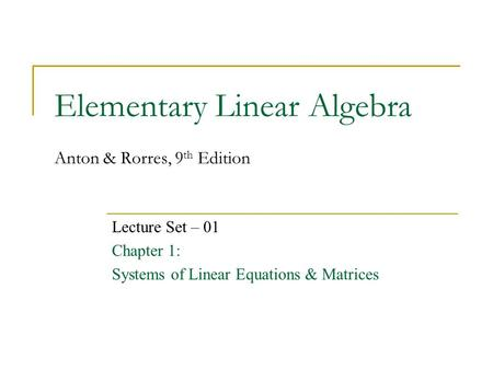 Elementary Linear Algebra Anton & Rorres, 9 th Edition Lecture Set – 01 Chapter 1: Systems of Linear Equations & Matrices.