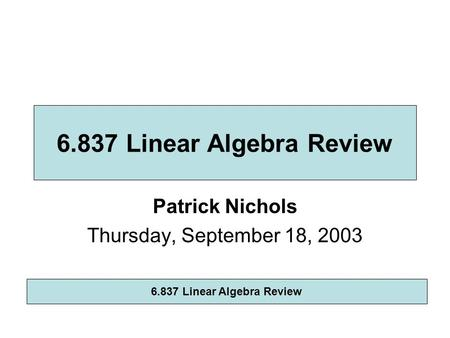 Patrick Nichols Thursday, September 18, 2003 6.837 Linear Algebra Review.