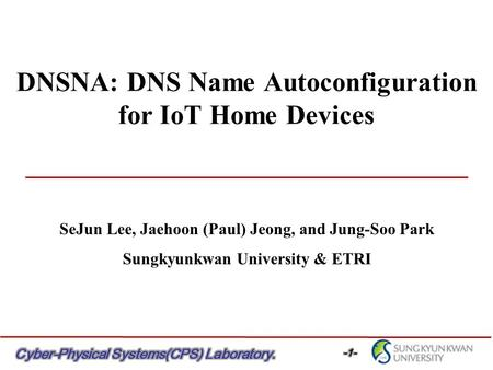 DNSNA: DNS Name Autoconfiguration for IoT Home Devices SeJun Lee, Jaehoon (Paul) Jeong, and Jung-Soo Park Sungkyunkwan University & ETRI.