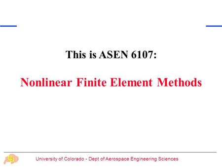 University of Colorado - Dept of Aerospace Engineering Sciences This is ASEN 6107: Nonlinear Finite Element Methods.