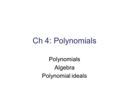 Ch 4: <strong>Polynomials</strong> <strong>Polynomials</strong> Algebra <strong>Polynomial</strong> ideals.