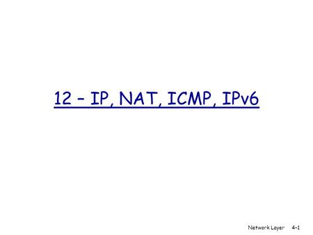 12 – IP, NAT, ICMP, IPv6 Network Layer 4-1. IP Fragmentation & Reassembly  network links have MTU (max.transfer size) - largest possible link-layer frame.