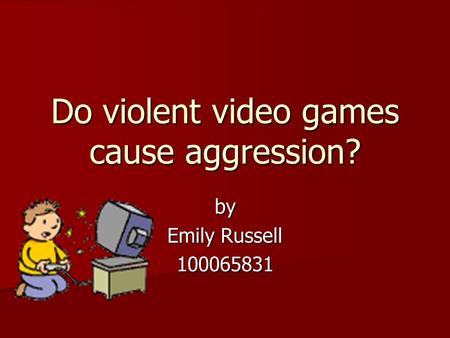 Do violent video games cause aggression? by Emily Russell 100065831.