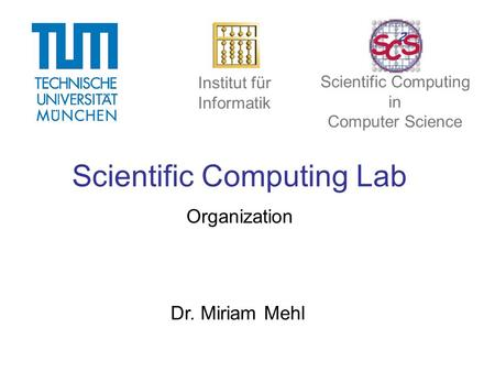 Scientific Computing Lab Organization Dr. Miriam Mehl Institut für Informatik Scientific Computing in Computer Science.