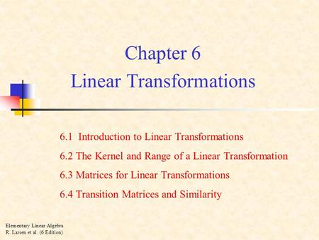Chapter 6 Linear Transformations 6.1 Introduction to Linear Transformations 6.2 The Kernel and Range of a Linear Transformation 6.3 Matrices for Linear.