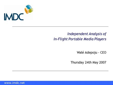 Www.imdc.net Independent Analysis of In-Flight <strong>Portable</strong> Media Players Walé Adepoju – CEO Thursday 24th May 2007 www.imdc.net.