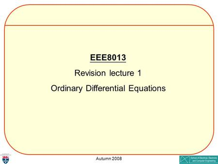 Autumn 2008 EEE8013 Revision lecture 1 Ordinary Differential Equations.
