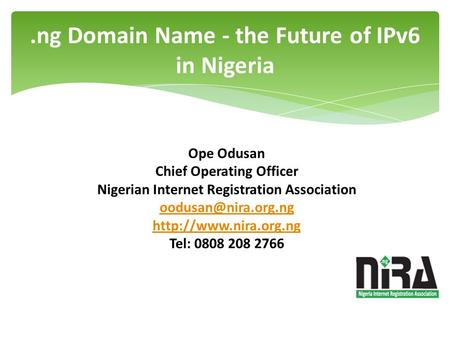 .ng Domain Name - the Future of IPv6 in Nigeria Ope Odusan Chief Operating Officer Nigerian Internet Registration Association