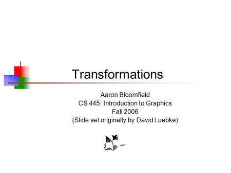 Transformations Aaron Bloomfield CS 445: Introduction to Graphics Fall 2006 (Slide set originally by David Luebke)