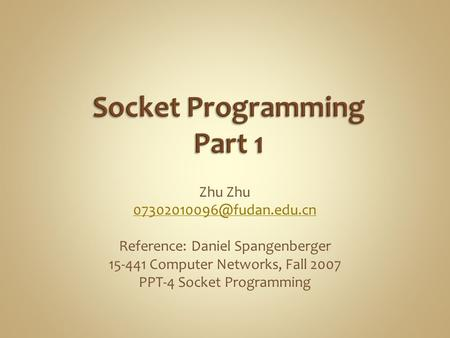 Zhu Reference: Daniel Spangenberger 15-441 Computer Networks, Fall 2007 PPT-4 Socket Programming.