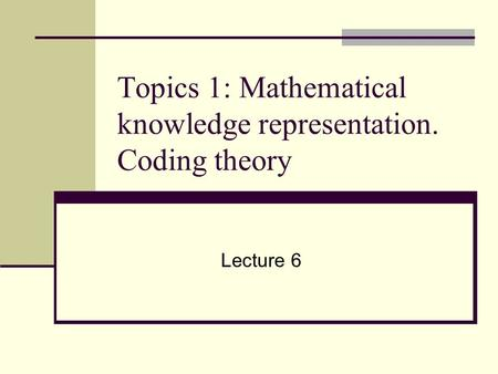 Topics 1: Mathematical knowledge representation. Coding theory Lecture 6.