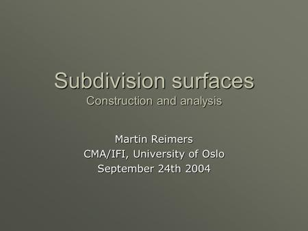 Subdivision surfaces Construction and analysis Martin Reimers CMA/IFI, University of Oslo September 24th 2004.