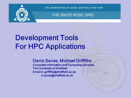 Development Tools For HPC Applications Deniz Savas, Michael Griffiths Corporate Information and Computing Services The University of Sheffield