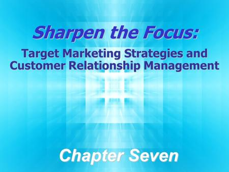Sharpen the Focus: Target Marketing Strategies and Customer Relationship Management Chapter Seven.