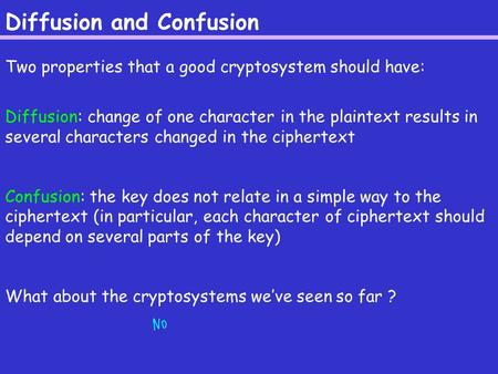 Diffusion and Confusion Two properties that a good cryptosystem should have: Diffusion: change of one character in the plaintext results in several characters.