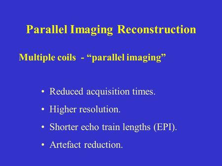 "Parallel Imaging Reconstruction Reduced acquisition times. Higher resolution. Shorter echo train lengths (EPI). Artefact reduction. Multiple coils - ""parallel."