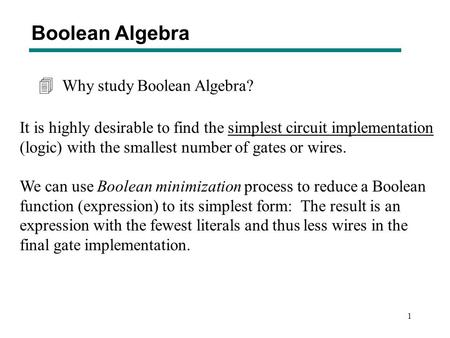 1 Why study Boolean Algebra? 4 It is highly desirable to find the simplest circuit implementation (logic) with the smallest number of gates or wires. We.