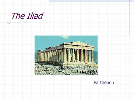 The Iliad Parthenon. What is the Iliad? A long, narrative poem in dactylic hexameter Dactylic: stressed followed by two unstressed syllables Hexameter: