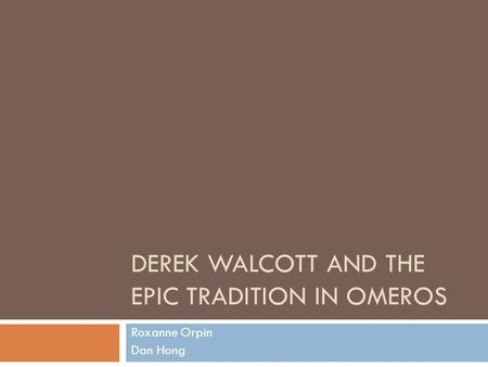 DEREK WALCOTT AND THE EPIC TRADITION IN OMEROS Roxanne Orpin Dan Hong.